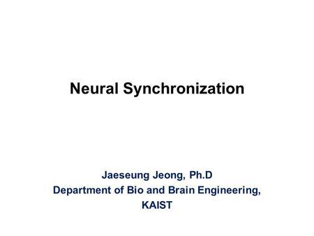 Neural Synchronization Jaeseung Jeong, Ph.D Department of Bio and Brain Engineering, KAIST.