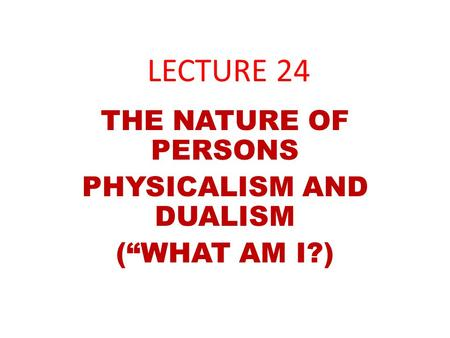 "LECTURE 24 THE NATURE OF PERSONS PHYSICALISM AND DUALISM (""WHAT AM I?)"