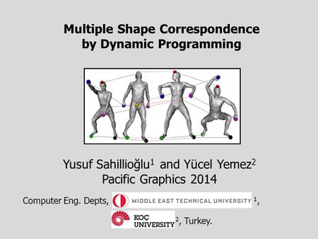 Multiple Shape Correspondence by Dynamic Programming Yusuf Sahillioğlu 1 and Yücel Yemez 2 Pacific Graphics 2014 Computer Eng. Depts, 1, 2, Turkey.