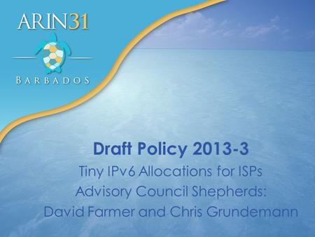 Draft Policy 2013-3 Tiny IPv6 Allocations for ISPs Advisory Council Shepherds: David Farmer and Chris Grundemann.