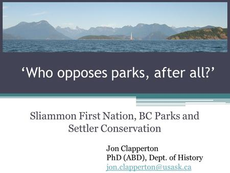'Who opposes parks, after all?' Sliammon First Nation, BC Parks and Settler Conservation Jon Clapperton PhD (ABD), Dept. of History