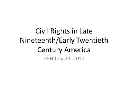 Civil Rights in Late Nineteenth/Early Twentieth Century America HEH July 23, 2012.