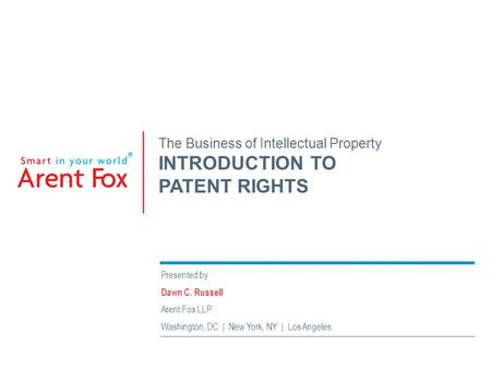 The Business of Intellectual Property INTRODUCTION TO PATENT RIGHTS Presented by Dawn C. Russell Arent Fox LLP Washington, DC | New York, NY | Los Angeles.
