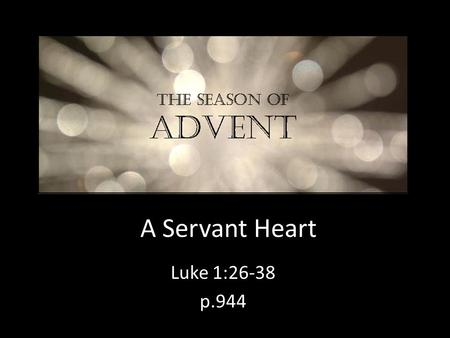 A Servant Heart Luke 1:26-38 p.944. Welcome Past 14 weeks – Gospel of Mark (ch. 1-8) Who is Jesus? – the Messiah Why has he come? – we find out soon!
