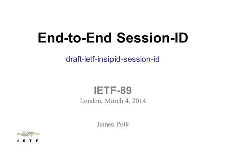 End-to-End Session-ID draft-ietf-insipid-session-id IETF-89 London, March 4, 2014 James Polk.