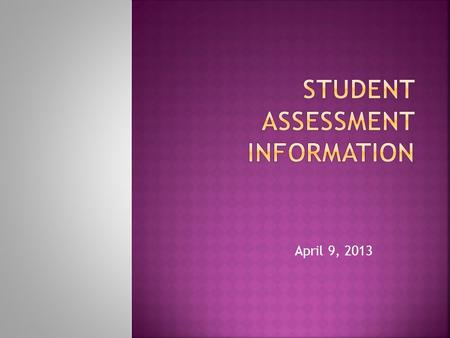 April 9, 2013.  Our school district has received some questions regarding the State required student assessments  Parents are asking our thoughts on.