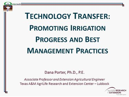 Dana Porter, Ph.D., P.E. Associate Professor and Extension Agricultural Engineer Texas A&M AgriLife Research and Extension Center – Lubbock T ECHNOLOGY.