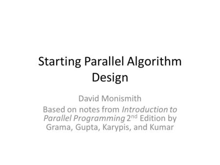 Starting Parallel Algorithm Design David Monismith Based on notes from Introduction to Parallel Programming 2 nd Edition by Grama, Gupta, Karypis, and.