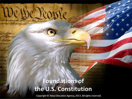 Foundations of the U.S. Constitution Copyright © Texas Education Agency, 2013. All rights reserved.