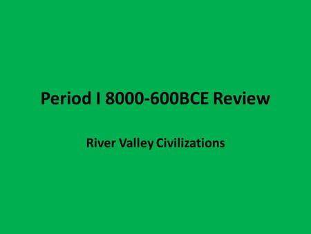 Period I 8000-600BCE Review River Valley Civilizations.