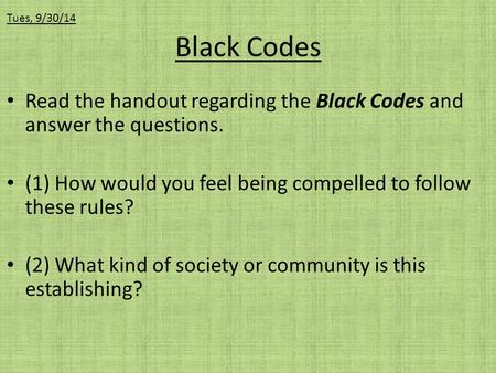 Black Codes Read the handout regarding the Black Codes and answer the questions. (1) How would you feel being compelled to follow these rules? (2) What.