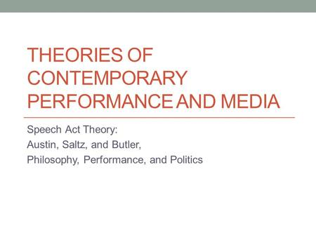 THEORIES OF CONTEMPORARY PERFORMANCE AND MEDIA Speech Act Theory: Austin, Saltz, and Butler, Philosophy, Performance, and Politics.