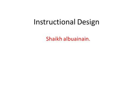 Instructional Design Shaikh albuainain.. Instructional Design is the systematic process wherein instructional materials are designed, developed and delivered.