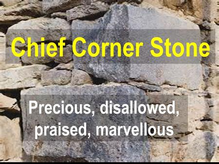 Precious, disallowed, praised, marvellous Chief Corner Stone.