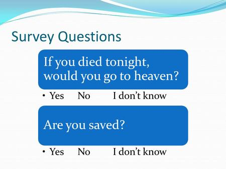 Survey Questions If you died tonight, would you go to heaven? YesNoI don't know Are you saved? YesNoI don't know.