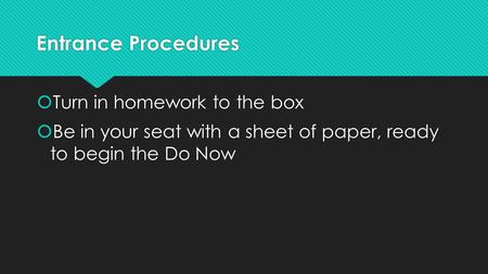 Entrance Procedures  Turn in homework to the box  Be in your seat with a sheet of paper, ready to begin the Do Now  Turn in homework to the box  Be.