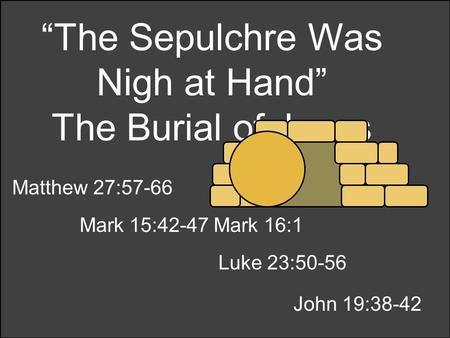 """The Sepulchre Was Nigh at Hand"" The Burial of Jesus Matthew 27:57-66 Mark 15:42-47 Mark 16:1 Luke 23:50-56 John 19:38-42."