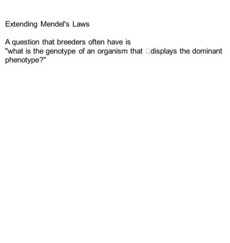 Extending Mendel's Laws A question that breeders often have is what is the genotype of an organism that displays the dominant phenotype?