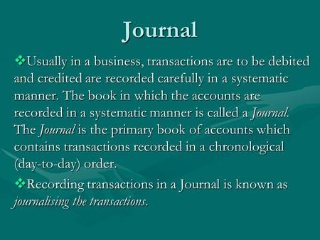 Journal  Usually in a business, transactions are to be debited and credited are recorded carefully in a systematic manner. The book in which the accounts.