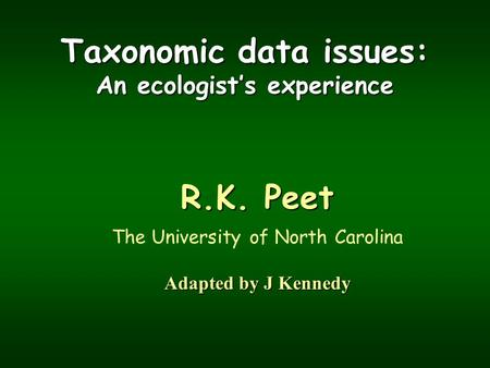 Taxonomic data issues: An ecologist's experience R.K. Peet The University of North Carolina Adapted by J Kennedy.