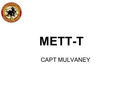 METT-T CAPT MULVANEY. MISSION What is required by the tactical task given to you?