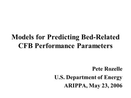 Models for Predicting Bed-Related CFB Performance Parameters Pete Rozelle U.S. Department of Energy ARIPPA, May 23, 2006.