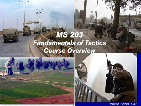 <strong>MS</strong> 203 Fundamentals of Tactics Course Overview. Lesson 1 Agenda 1.Reorgy Week Review 2.Course Overview 3.Enemy/Friendly Situation 4.Introductions 5.Tactics.