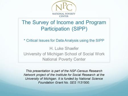 The Survey of Income and Program Participation (SIPP) * Critical Issues for Data Analysis using the SIPP H. Luke Shaefer University of Michigan School.