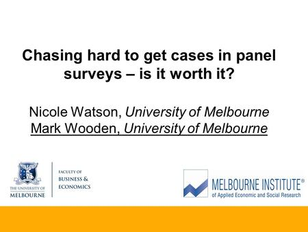 Chasing hard to get cases in panel surveys – is it worth it? Nicole Watson, University of Melbourne Mark Wooden, University of Melbourne.