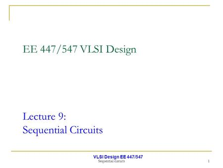 VLSI Design EE 447/547 Sequential circuits 1 EE 447/547 VLSI Design Lecture 9: Sequential Circuits.