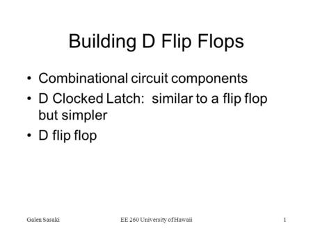 Galen SasakiEE 260 University of Hawaii1 Building D Flip Flops Combinational circuit components D Clocked Latch: similar to a flip flop but simpler D flip.