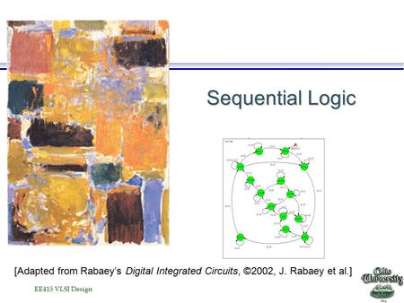 EE415 VLSI Design Sequential Logic [Adapted from Rabaey's Digital Integrated Circuits, ©2002, J. Rabaey et al.]