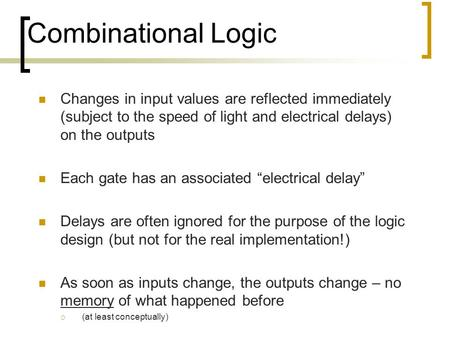 "Changes in input values are reflected immediately (subject to the speed of light and electrical delays) on the outputs Each gate has an associated ""electrical."
