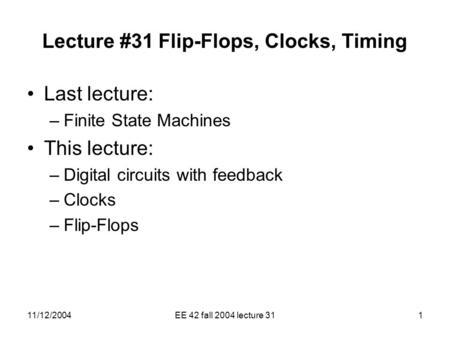 11/12/2004EE 42 fall 2004 lecture 311 Lecture #31 Flip-Flops, Clocks, Timing Last lecture: –Finite State Machines This lecture: –Digital circuits with.