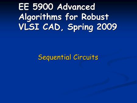EE 5900 Advanced Algorithms for Robust VLSI CAD, Spring 2009 Sequential Circuits.