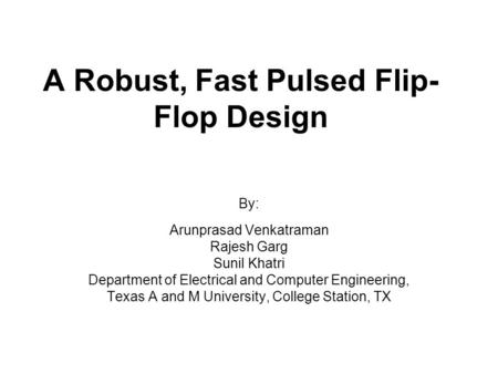 A Robust, Fast Pulsed Flip- Flop Design By: Arunprasad Venkatraman Rajesh Garg Sunil Khatri Department of Electrical and Computer Engineering, Texas A.