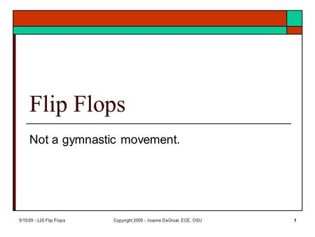 9/15/09 - L20 Flip FlopsCopyright 2009 - Joanne DeGroat, ECE, OSU1 Flip Flops Not a gymnastic movement.