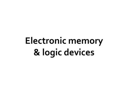 Electronic memory & logic devices. Solid State Physics N N P P +- Transistors And diodes Logic gates Memory devices : Flip flops Flip Flop Flip Flop Flip.