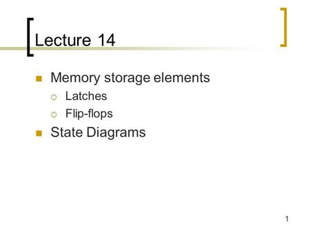 1 Lecture 14 Memory storage elements  Latches  Flip-flops State Diagrams.