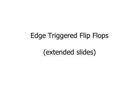 Edge Triggered Flip Flops (extended slides). Level-Sensitive Flip-Flop Level-sensitive flip-flop (also called a latch) Q changes whenever clock is high.
