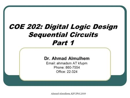 COE 202: Digital Logic Design Sequential Circuits Part 1 Dr. Ahmad Almulhem Email: ahmadsm AT kfupm Phone: 860-7554 Office: 22-324 Ahmad Almulhem, KFUPM.
