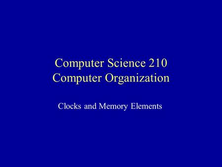 Computer Science 210 Computer Organization Clocks and Memory Elements.
