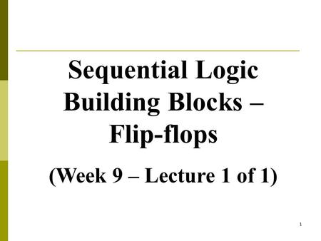 1 Sequential Logic Building Blocks – Flip-flops (Week 9 – Lecture 1 of 1)