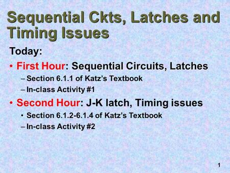 1 Sequential Ckts, Latches and Timing Issues Today: Sequential Circuits, LatchesFirst Hour: Sequential Circuits, Latches –Section 6.1.1 of Katz's Textbook.