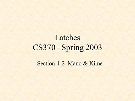 Latches CS370 –Spring 2003 Section 4-2 Mano & Kime.