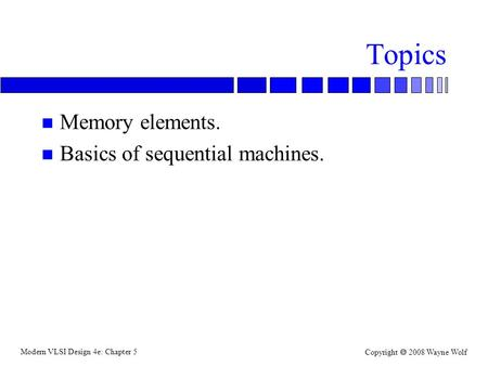Modern VLSI Design 4e: Chapter 5 Copyright  2008 Wayne Wolf Topics n Memory elements. n Basics of sequential machines.