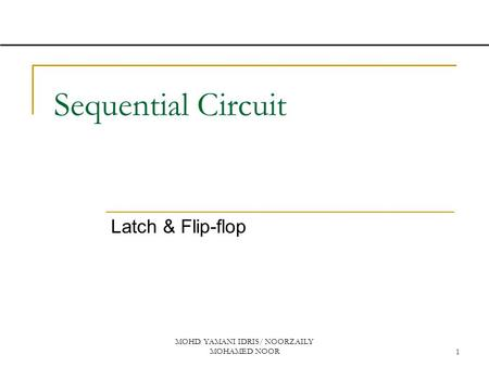 MOHD. YAMANI IDRIS/ NOORZAILY MOHAMED NOOR1 Sequential Circuit Latch & Flip-flop.