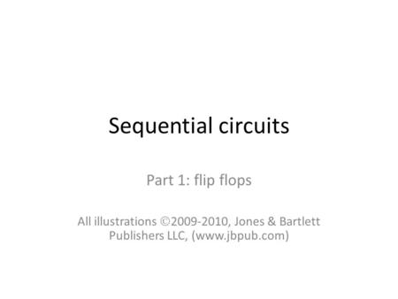 Sequential circuits Part 1: flip flops All illustrations  2009-2010, Jones & Bartlett Publishers LLC, (www.jbpub.com)