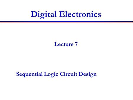 Digital Electronics Lecture 7 Sequential Logic Circuit Design.