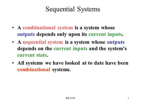 BR 8/991 Sequential Systems A combinational system is a system whose outputs depends only upon its current inputs. A sequential system is a system whose.